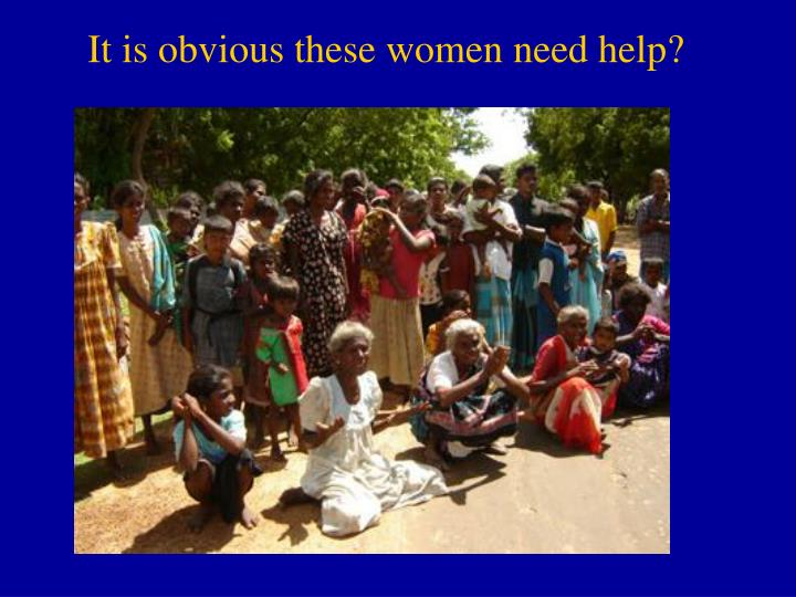 It is obvious these women need help?