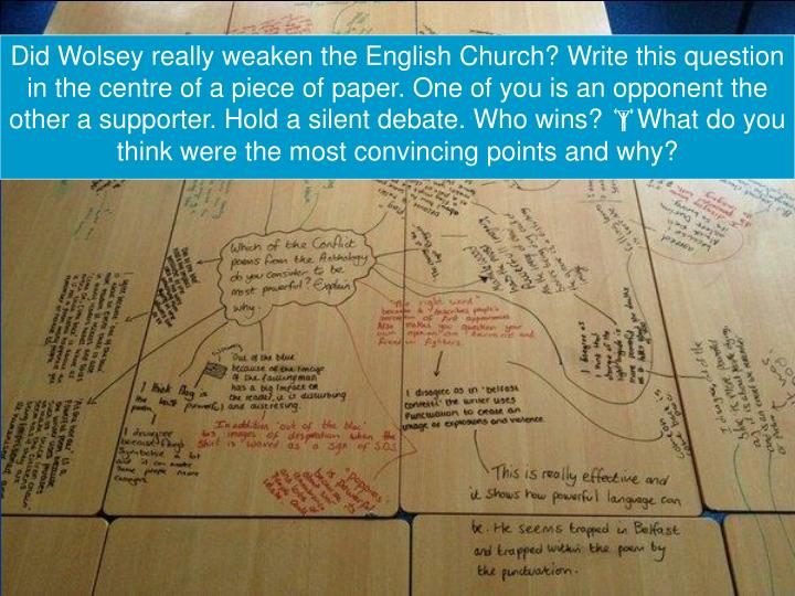 Did Wolsey really weaken the English Church? Write this question in the centre of a piece of paper. One of you is an opponent the other a supporter. Hold a silent debate. Who wins?