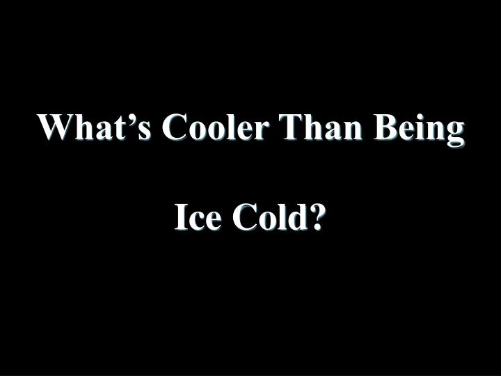 What's Cooler Than Being