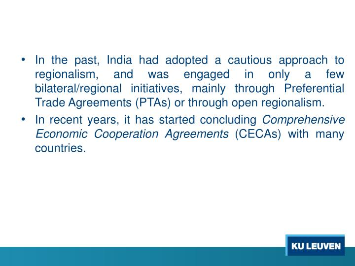 In the past, India had adopted a cautious approach to regionalism, and was engaged in only a few bilateral/regional initiatives, mainly through Preferential Trade Agreements (PTAs) or through open regionalism.