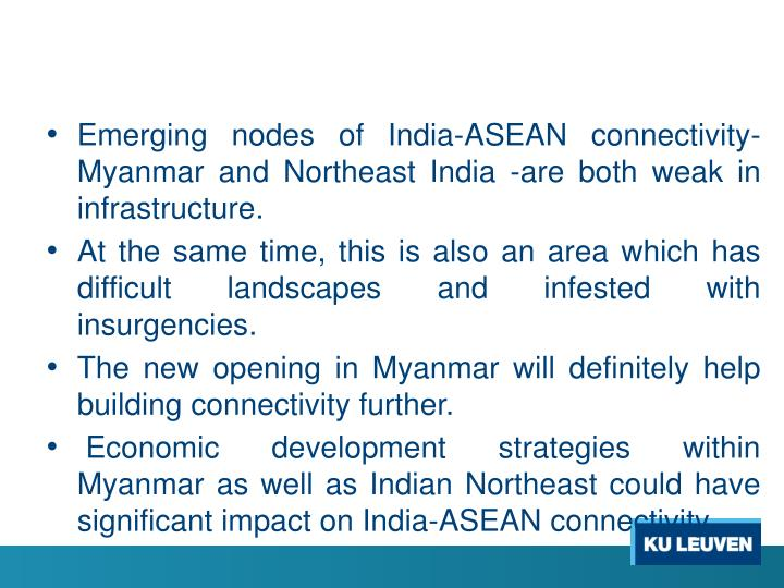 Emerging nodes of India-ASEAN connectivity- Myanmar and Northeast India -are both weak in infrastructure.