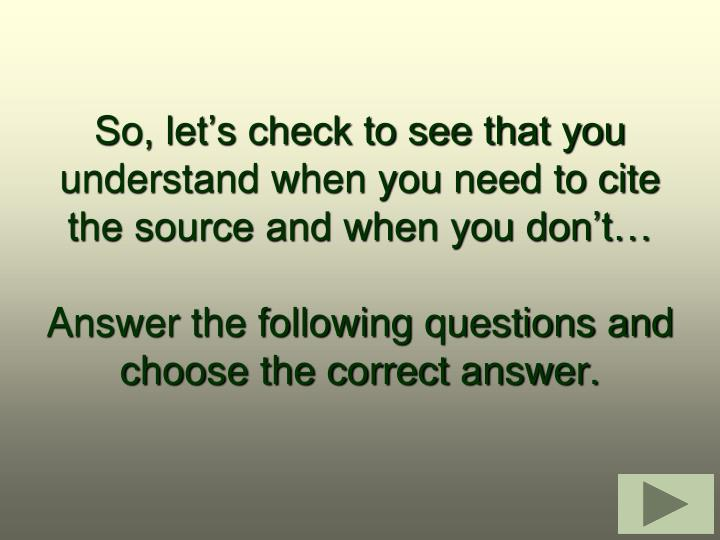 So, lets check to see that you understand when you need to cite the source and when you dont