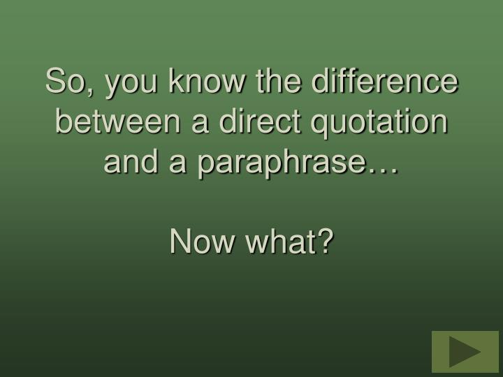 So, you know the difference between a direct quotation and a paraphrase