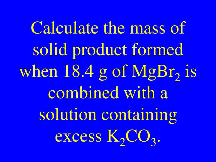 Calculate the mass of solid product formed when 18.4 g of MgBr