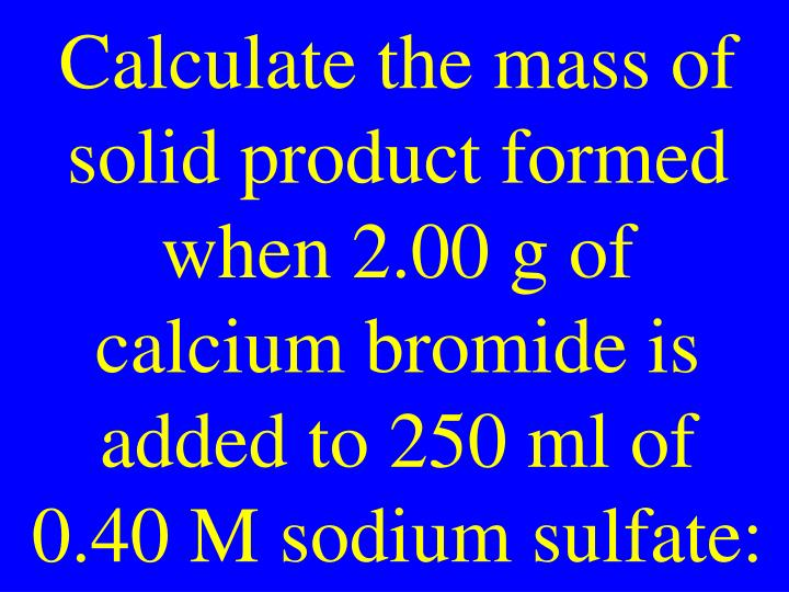 Calculate the mass of solid product formed when 2.00 g of calcium bromide is added to 250 ml of 0.40 M sodium sulfate: