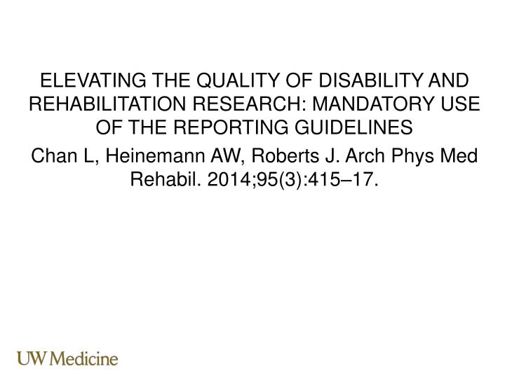 ELEVATING THE QUALITY OF DISABILITY AND REHABILITATION RESEARCH: MANDATORY USE OF THE REPORTING