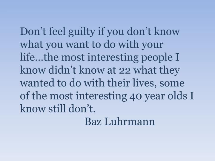Don't feel guilty if you don't know what you want to do with your life…the most interesting people I know didn't know at 22 what they wanted to do with their lives, some of the most interesting 40 year olds I know still don't.