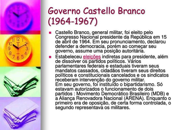 Castello Branco, general militar, foi eleito pelo Congresso Nacional presidente da República em 15 de abril de 1964. Em seu pronunciamento, declarou defender a democracia, porém ao começar seu governo, assume uma posição autoritária.