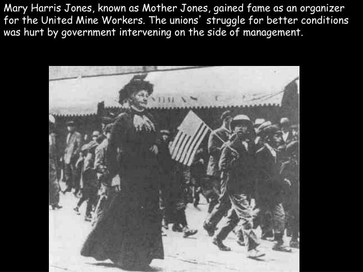 Mary Harris Jones, known as Mother Jones, gained fame as an organizer for the United Mine Workers. The unions