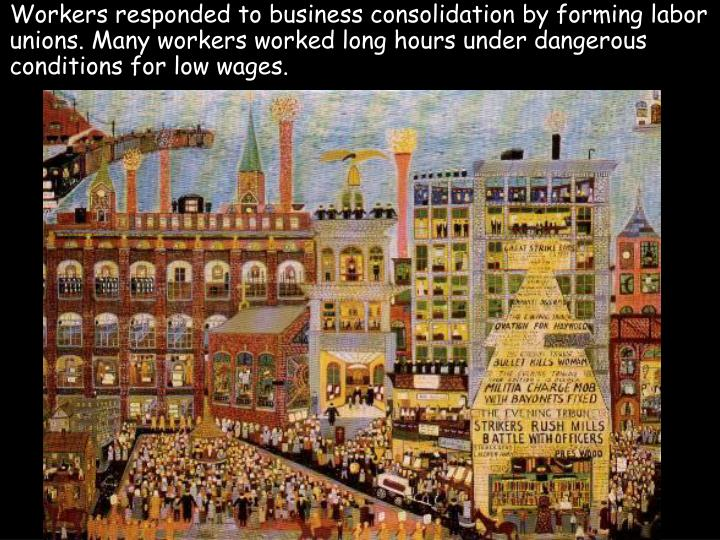 Workers responded to business consolidation by forming labor unions. Many workers worked long hours ...