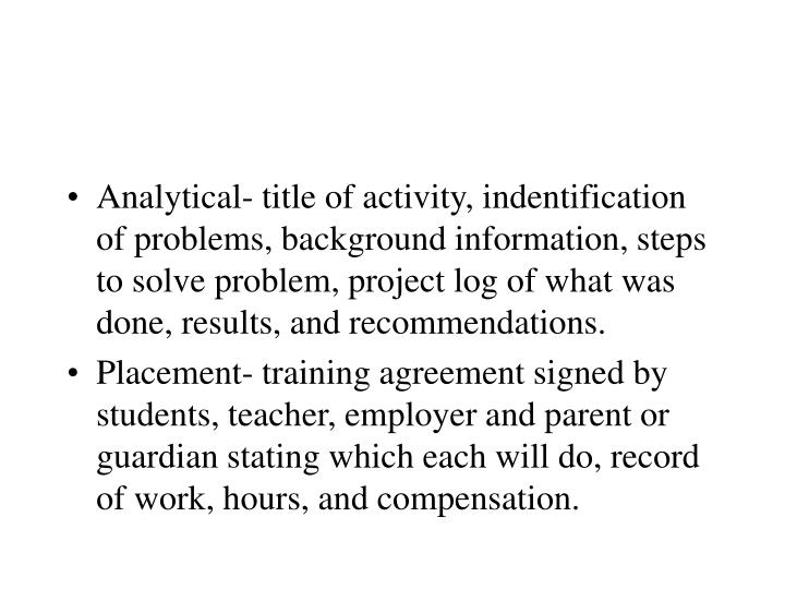 Analytical- title of activity, indentification of problems, background information, steps to solve problem, project log of what was done, results, and recommendations.