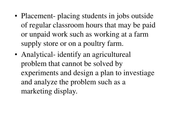 Placement- placing students in jobs outside of regular classroom hours that may be paid or unpaid work such as working at a farm supply store or on a poultry farm.