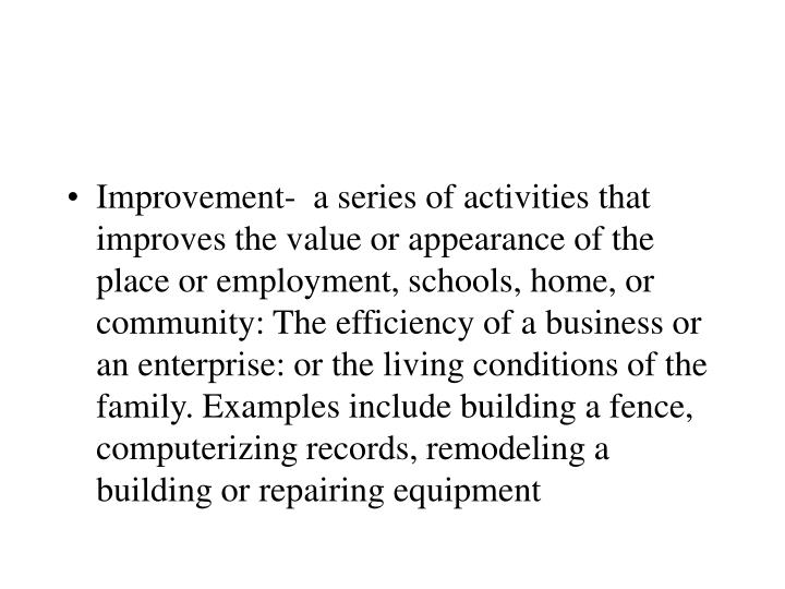 Improvement-  a series of activities that improves the value or appearance of the place or employment, schools, home, or community: The efficiency of a business or an enterprise: or the living conditions of the family. Examples include building a fence, computerizing records, remodeling a building or repairing equipment