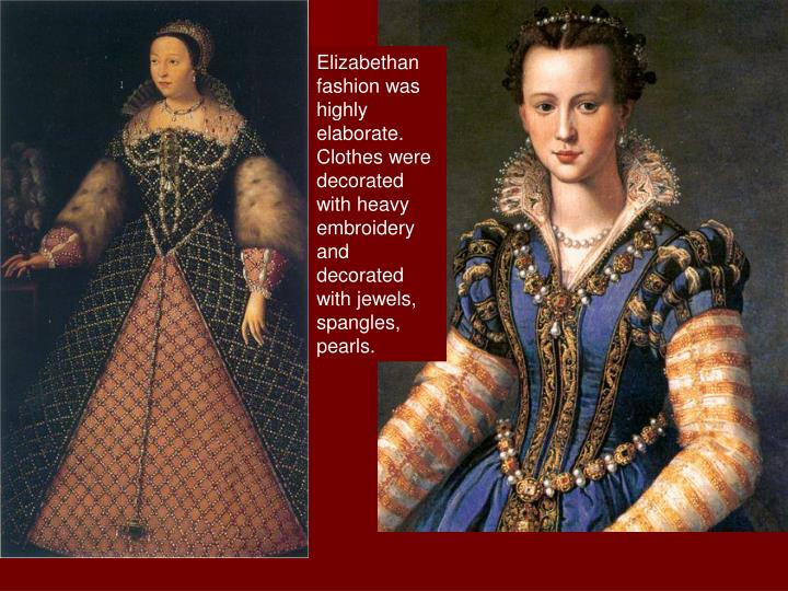 Elizabethan fashion was highly elaborate.  Clothes were decorated with heavy embroidery and decorated with jewels, spangles, pearls.