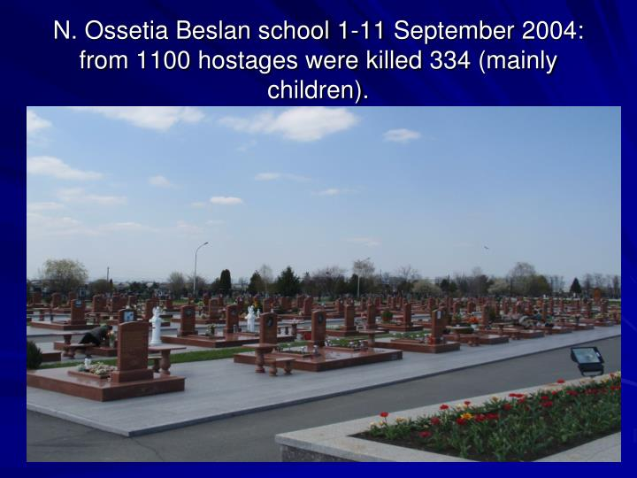 N. Ossetia Beslan school 1-11 September 2004: from 1100 hostages were killed 334 (mainly children).