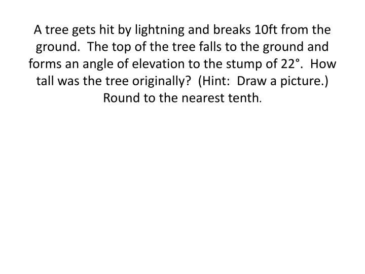 A tree gets hit by lightning and breaks 10ft from the ground.  The top of the tree falls to the ground and forms an angle of elevation to the stump of 22°.  How tall was the tree originally?