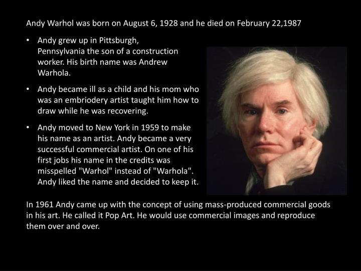 Andy Warhol was born on August 6, 1928 and he died on February 22,1987