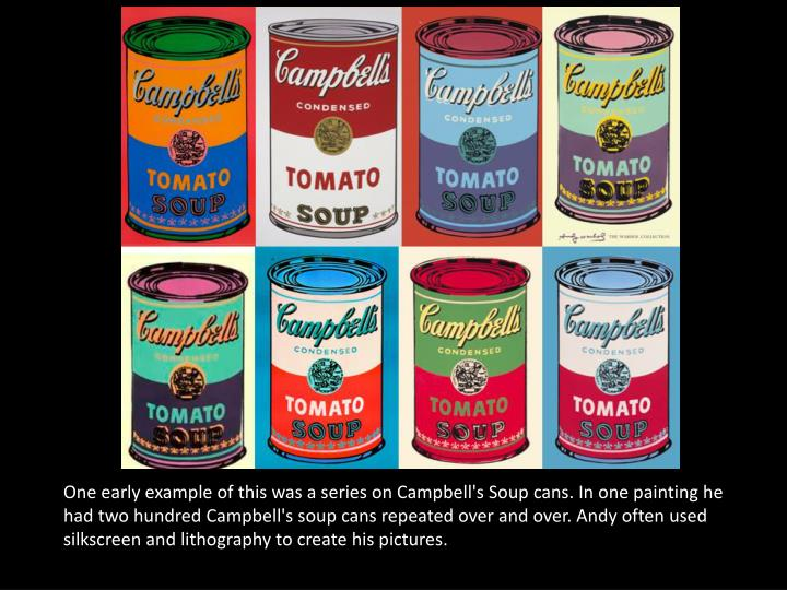 One early example of this was a series on Campbell's Soup cans. In one painting he had two hundred Campbell's soup cans repeated over and over. Andy often used silkscreen and lithography to create his pictures.