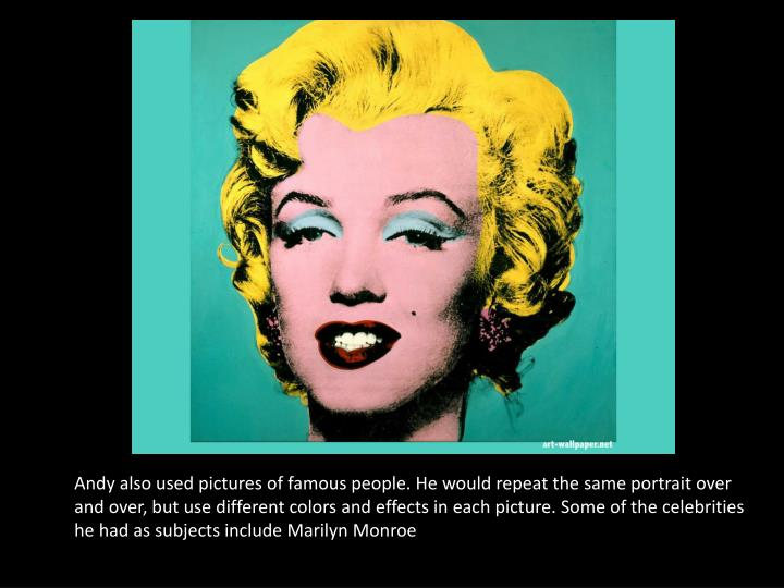 Andy also used pictures of famous people. He would repeat the same portrait over and over, but use different colors and effects in each picture. Some of the celebrities he had as subjects include Marilyn Monroe