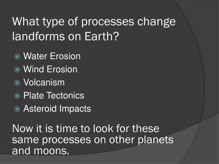 What type of processes change landforms on earth