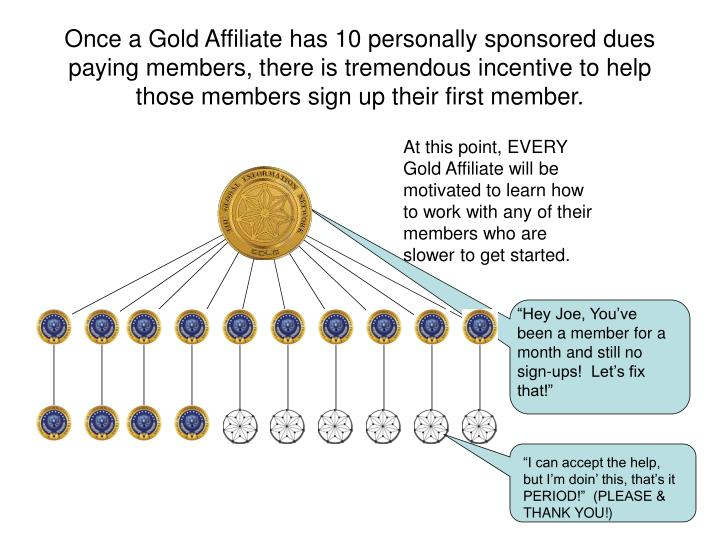 Once a Gold Affiliate has 10 personally sponsored dues paying members, there is tremendous incentive to help those members sign up their first member.