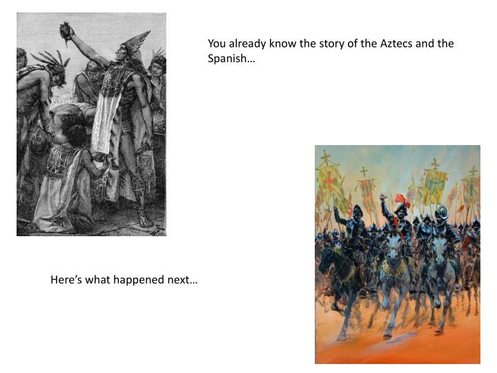 You already know the story of the Aztecs and the Spanish…