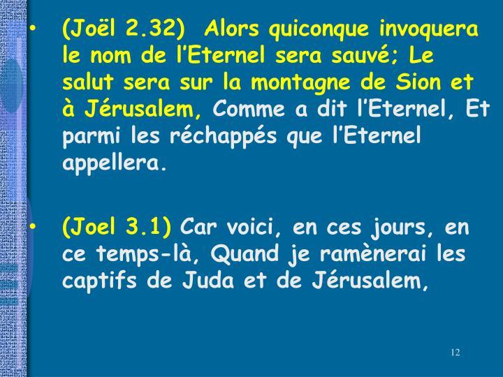 (Joël 2.32)  Alors quiconque invoquera le nom de l'Eternel sera sauvé; Le salut sera sur la montagne de Sion et à Jérusalem,