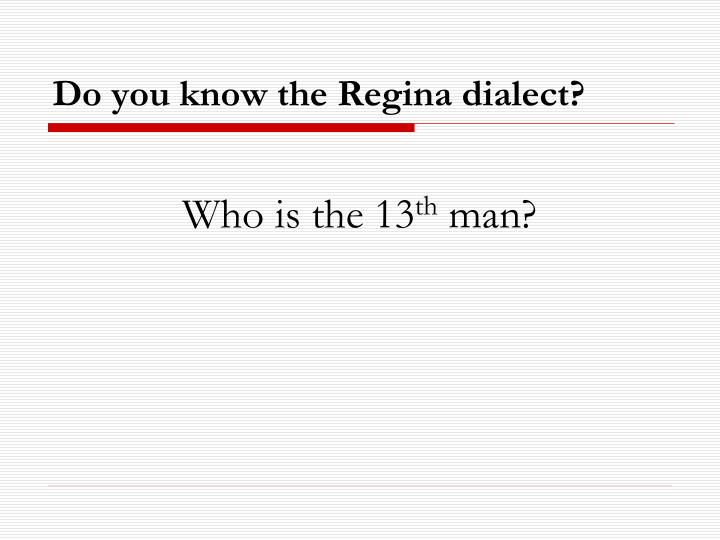 Do you know the Regina dialect?