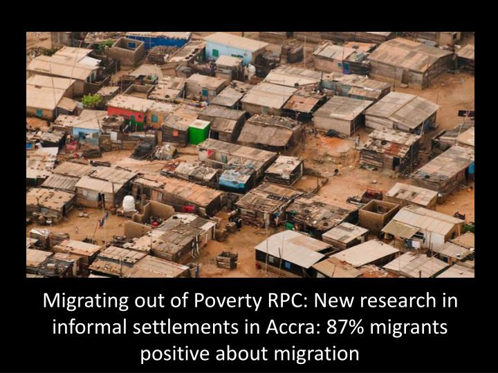 Migrating out of Poverty RPC: New research in informal settlements in Accra: 87% migrants positive about migration