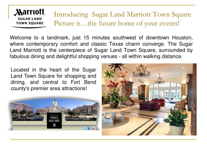 Welcome to a landmark, just 15 minutes southwest of downtown Houston, where contemporary comfort and classic Texas charm converge. The Sugar Land Marriott is the centerpiece of Sugar Land Town Square, surrounded by fabulous dining and delightful shopping venues - all within walking distance.