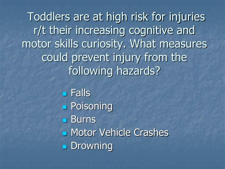 Toddlers are at high risk for injuries r/t their increasing cognitive and motor skills curiosity. What measures could prevent injury from the following hazards?