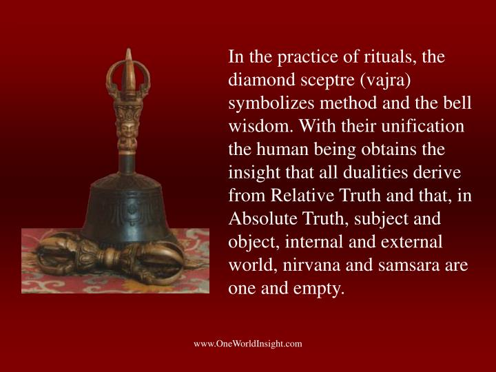 In the practice of rituals, the diamond sceptre (vajra) symbolizes method and the bell wisdom. With their unification the human being obtains the insight that all dualities derive from Relative Truth and that, in Absolute Truth, subject and object, internal and external world, nirvana and samsara are one and empty.
