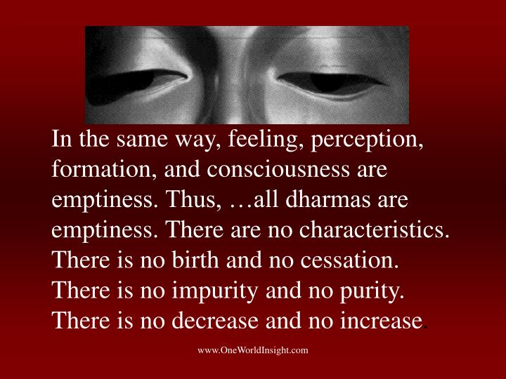 In the same way, feeling, perception, formation, and consciousness are emptiness. Thus, …all dharmas are emptiness. There are no characteristics. There is no birth and no cessation. There is no impurity and no purity. There is no decrease and no increase