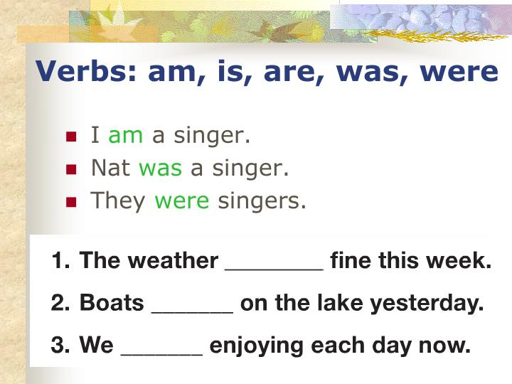 Verbs: am, is, are, was, were