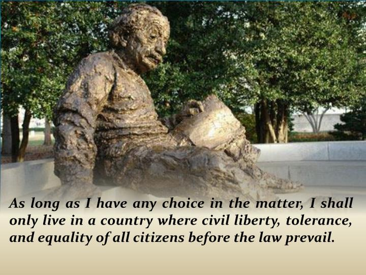 As long as I have any choice in the matter, I shall only live in a country where civil liberty, tolerance, and equality of all citizens before the law prevail.