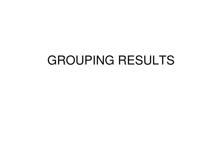 GROUPING RESULTS