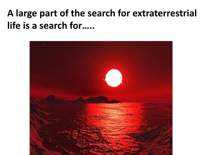 A large part of the search for extraterrestrial life is a search for…..
