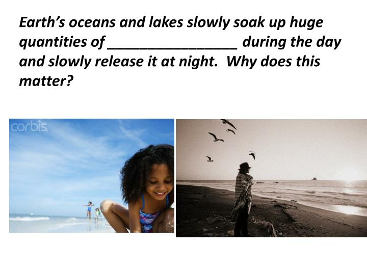 Earth's oceans and lakes slowly soak up huge quantities of ________________ during the day and slowly release it at night.  Why does this matter?