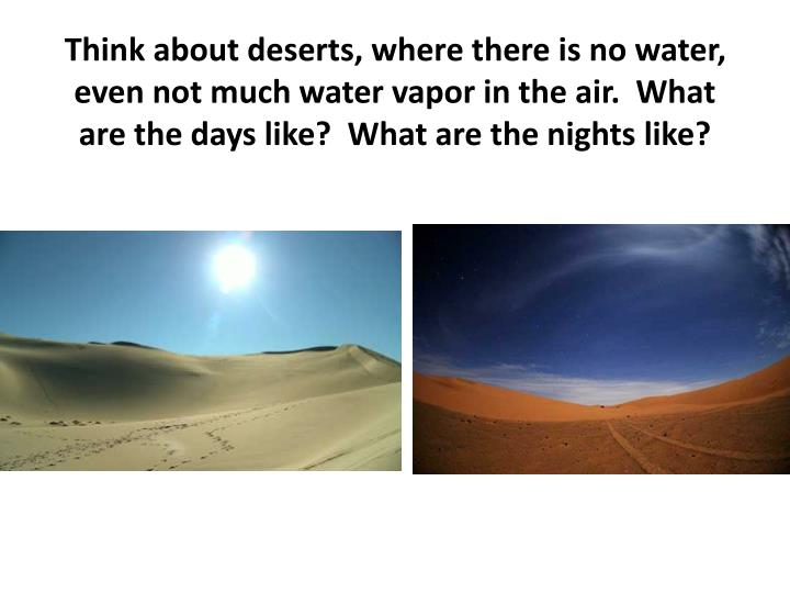 Think about deserts, where there is no water, even not much water vapor in the air.  What are the days like?  What are the nights like?