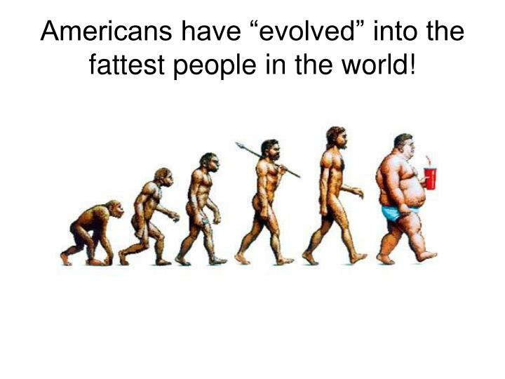 "Americans have ""evolved"" into the fattest people in the world!"