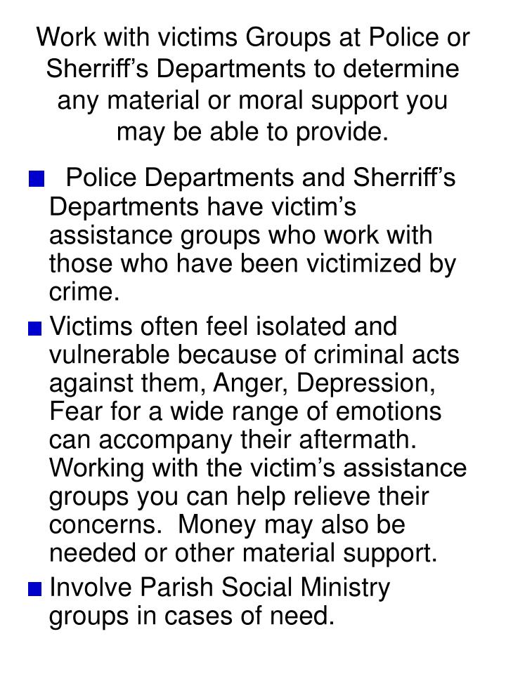 Work with victims Groups at Police or Sherriff's Departments to determine any material or moral support you may be able to provide.