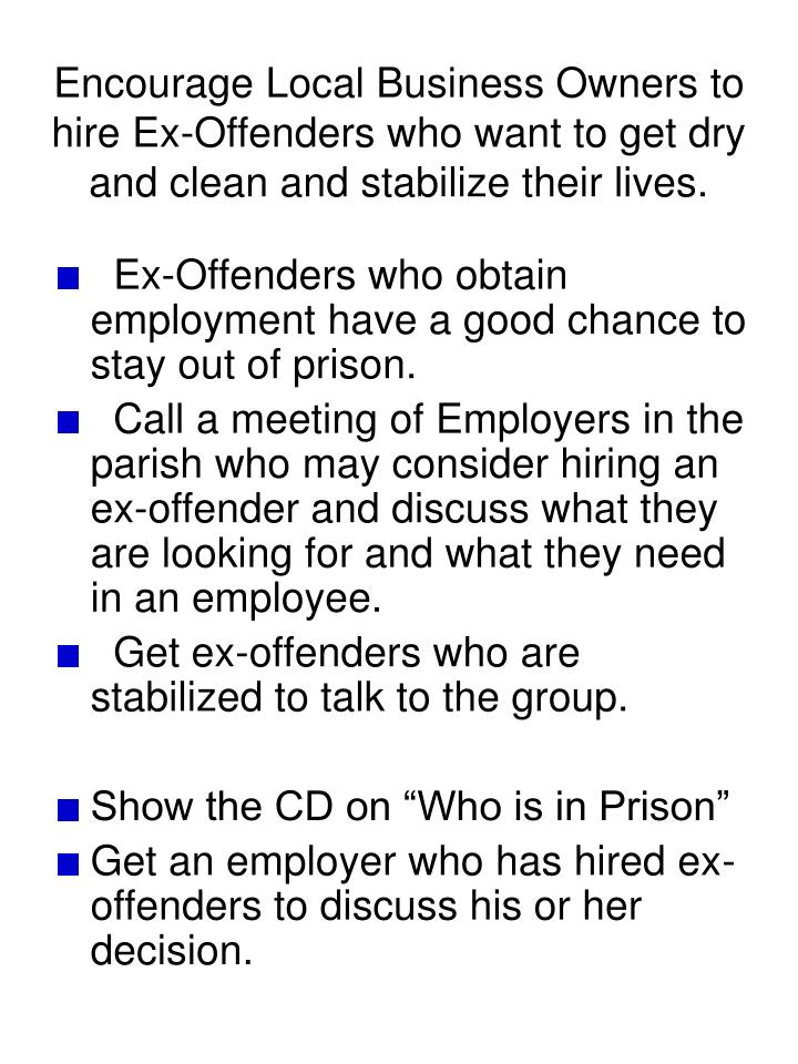 Encourage Local Business Owners to hire Ex-Offenders who want to get dry and clean and stabilize their lives.