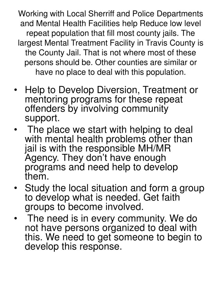 Working with Local Sherriff and Police Departments and Mental Health Facilities help Reduce low level repeat population that fill most county jails. The largest Mental Treatment Facility in Travis County is the County Jail. That is not where most of these persons should be. Other counties are similar or have no place to deal with this population.