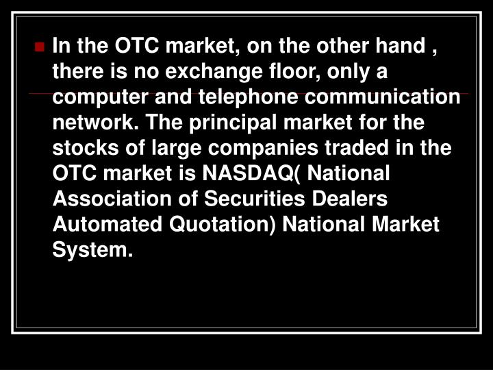 In the OTC market, on the other hand , there is no exchange floor, only a computer and telephone communication network. The principal market for the stocks of large companies traded in the OTC market is NASDAQ( National Association of Securities Dealers Automated Quotation) National Market System.