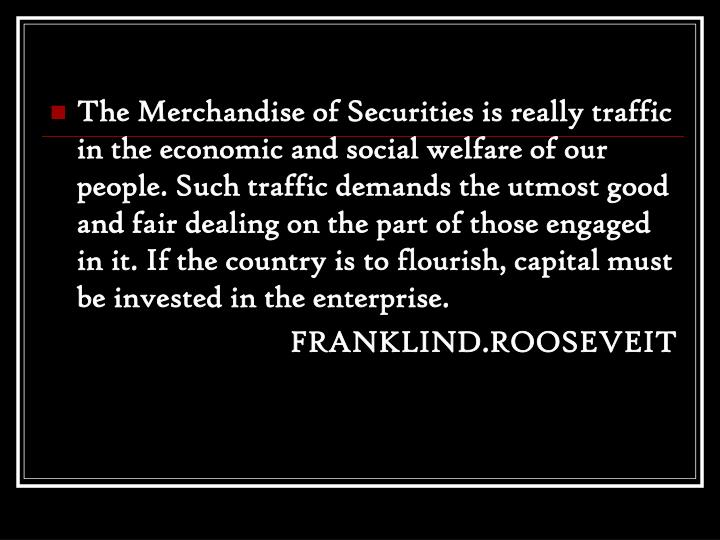 The Merchandise of Securities is really traffic in the economic and social welfare of our people. Such traffic demands the utmost good and fair dealing on the part of those engaged in it. If the country is to flourish, capital must be invested in the enterprise.