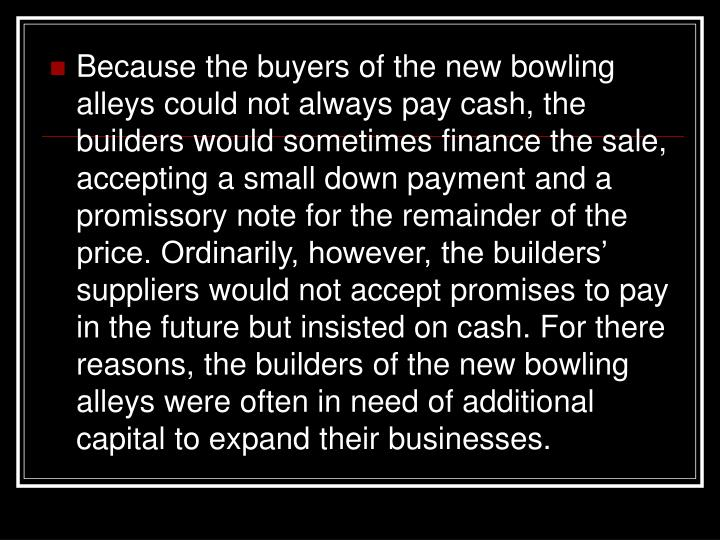 Because the buyers of the new bowling alleys could not always pay cash, the builders would sometimes finance the sale, accepting a small down payment and a promissory note for the remainder of the price. Ordinarily, however, the builders' suppliers would not accept promises to pay in the future but insisted on cash. For there reasons, the builders of the new bowling alleys were often in need of additional capital to expand their businesses.