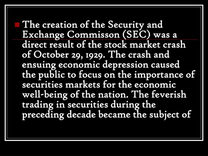 The creation of the Security and Exchange Commisson (SEC) was a direct result of the stock market crash of October 29, 1929. The crash and ensuing economic depression caused the public to focus on the importance of securities markets for the economic well-being of the nation. The feverish trading in securities during the preceding decade became the subject of