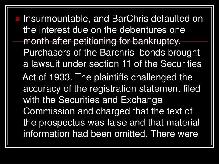 Insurmountable, and BarChris defaulted on the interest due on the debentures one month after petitioning for bankruptcy. Purchasers of the Barchris  bonds brought a lawsuit under section 11 of the Securities
