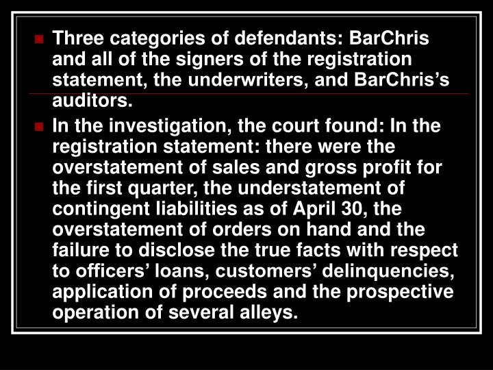 Three categories of defendants: BarChris and all of the signers of the registration statement, the underwriters, and BarChris's auditors.