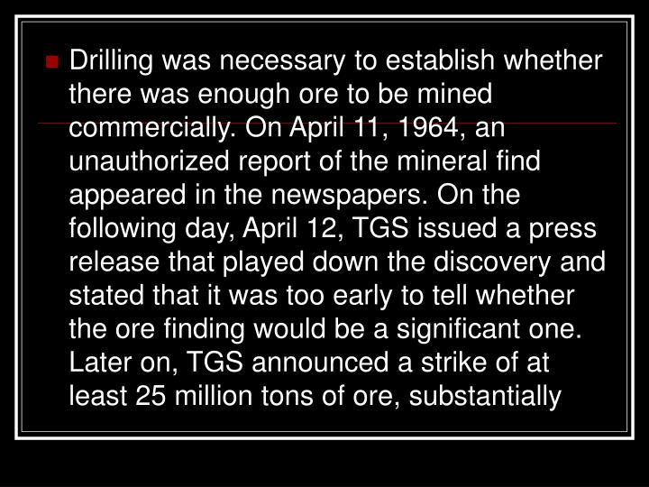 Drilling was necessary to establish whether there was enough ore to be mined commercially. On April 11, 1964, an unauthorized report of the mineral find appeared in the newspapers. On the following day, April 12, TGS issued a press release that played down the discovery and stated that it was too early to tell whether the ore finding would be a significant one. Later on, TGS announced a strike of at least 25 million tons of ore, substantially